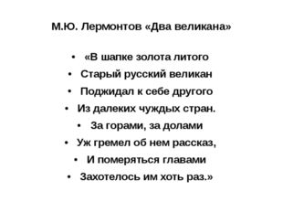 М.Ю. Лермонтов «Два великана» «В шапке золота литого Старый русский великан П