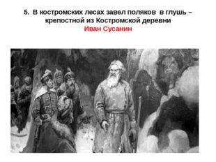 5.В костромских лесах завел поляков в глушь – крепостной из Костромской дере