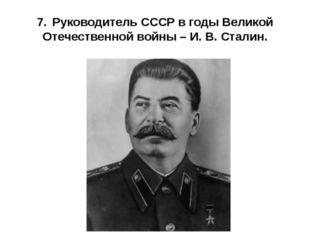 7.Руководитель СССР в годы Великой Отечественной войны – И. В. Сталин.