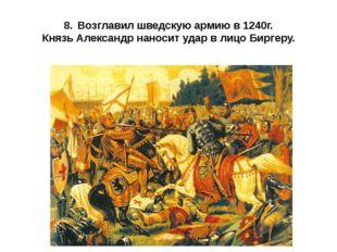 8.Возглавил шведскую армию в 1240г. Князь Александр наносит удар в лицо Бирг