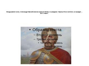 Воодушевлял князь Александр Невский воинов накануне битвы со шведами: «Брать