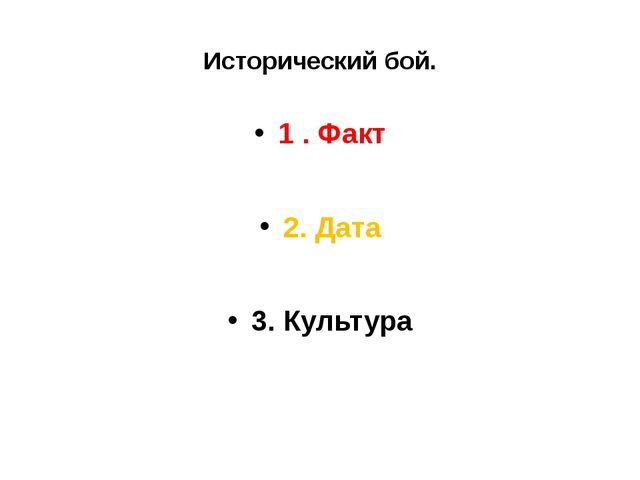 Исторический бой. 1 . Факт 2. Дата 3. Культура