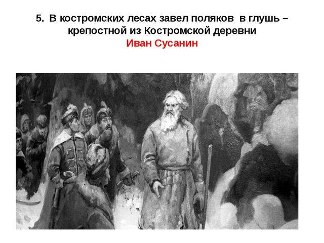 5.В костромских лесах завел поляков в глушь – крепостной из Костромской дере...
