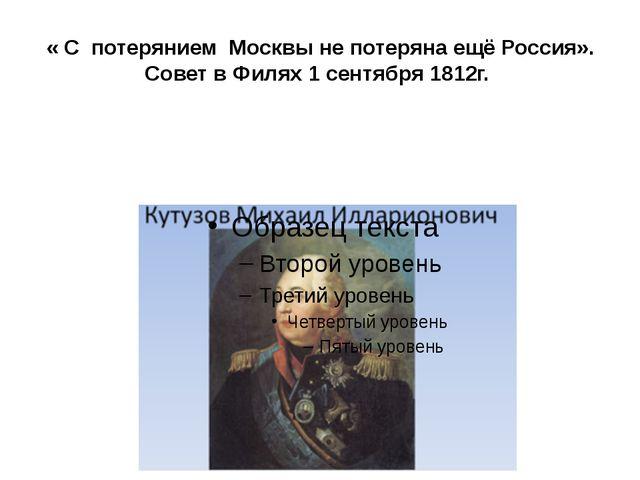 « С потерянием Москвы не потеряна ещё Россия». Совет в Филях 1 сентября 1812г.