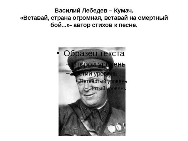 Василий Лебедев – Кумач. «Вставай, страна огромная, вставай на смертный бой.....