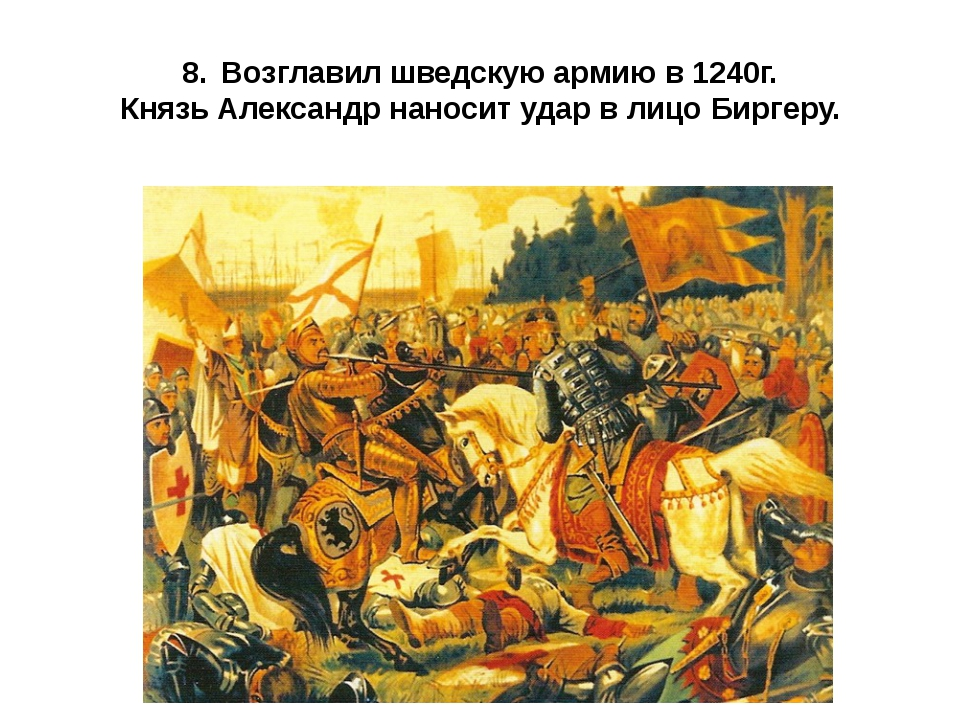 8.Возглавил шведскую армию в 1240г. Князь Александр наносит удар в лицо Бирг...