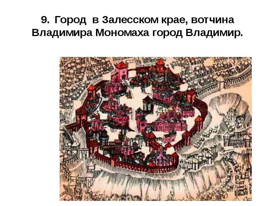 9.Город в Залесском крае, вотчина Владимира Мономаха город Владимир.