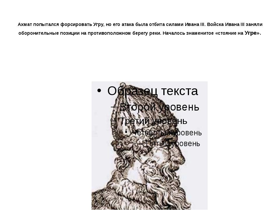 Ахмат попытался форсировать Угру, но его атака была отбита силами Ивана III....