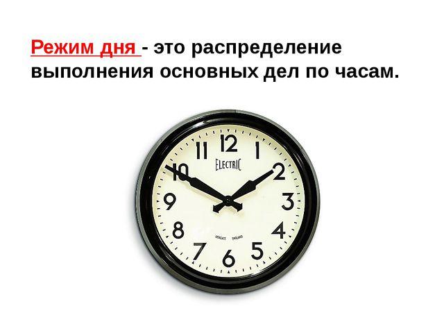 Режим дня - это распределение выполнения основных дел по часам.