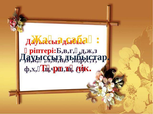 Дауыссыз дыбыс әріптері:Б,в,г,ғ,д,ж,з,й,к,қ,л,м,н,ң,п,р,с,т,ф,х,һ,ц,ч,ш,щ, (...