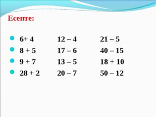Есепте: 6+ 4 12 – 4 21 – 5 8 + 5 17 – 6 40 – 15 9 + 7 13 – 5 18 + 10 28 + 2 2