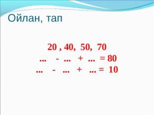 Ойлан, тап 20 , 40, 50, 70 ... - ... + ... = 80 ... - ... + ... = 10