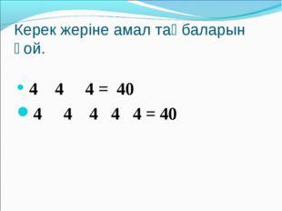 Керек жеріне амал таңбаларын қой. 4 4 4 = 40 4 4 4 4 4 = 40
