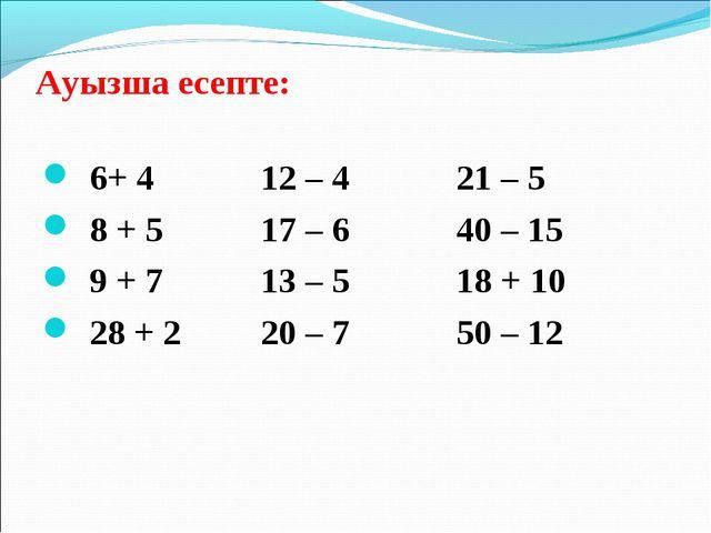 Ауызша есепте: 6+ 4 12 – 4 21 – 5 8 + 5 17 – 6 40 – 15 9 + 7 13 – 5 18 + 10 2...