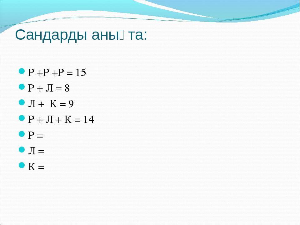 Сандарды анықта: Р +Р +Р = 15 Р + Л = 8 Л + К = 9 Р + Л + К = 14 Р = Л = К =