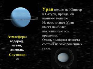 Атмосфера: водород, метан, аммиак. Спутники: 20 Уран похож на Юпитер и Сатурн