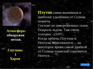 Плутон самая маленькая и наиболее удалённая от Солнца планета. Состоит из зам