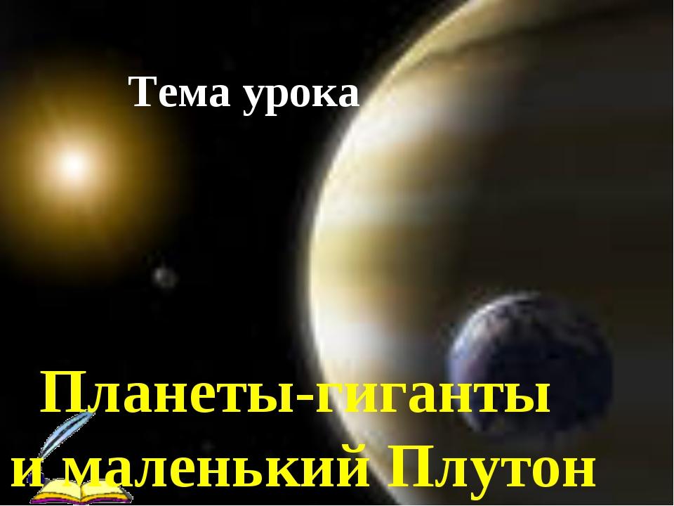 Тема урока Планеты-гиганты и маленький Плутон