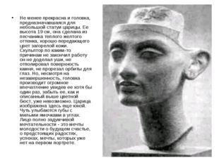Не менее прекрасна и головка, предназначавшаяся для небольшой статуи царицы.