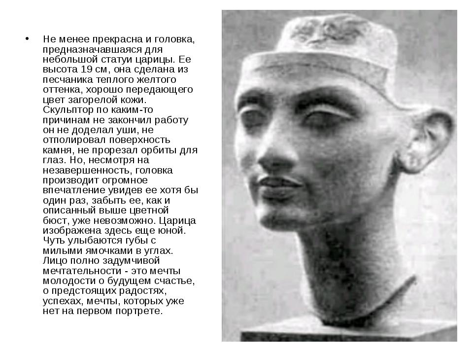 Не менее прекрасна и головка, предназначавшаяся для небольшой статуи царицы....