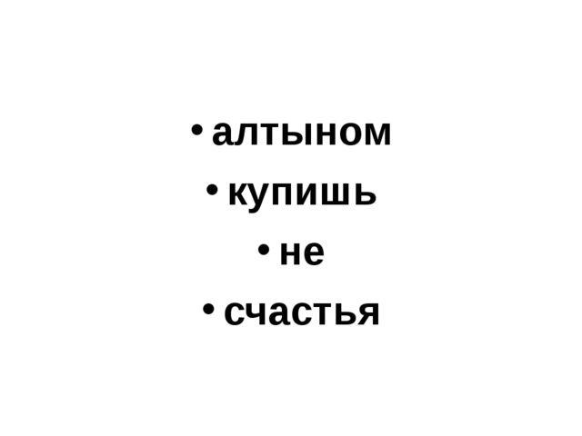 алтыном купишь не счастья