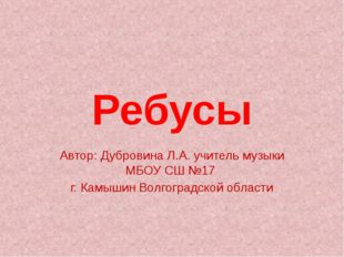 Ребусы Автор: Дубровина Л.А. учитель музыки МБОУ СШ №17 г. Камышин Волгоградс
