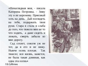 «Ненаглядная моя, - писала Катерина Петровна. - Зиму эту я не переживу. Приез