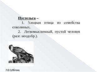 Пустельга – 1. Хищная птица из семейства соколиных. 2. Легкомысленный, пустой