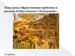 Тема урока «Нравственные проблемы в рассказе К.Паустовского «Телеграмма». Л.