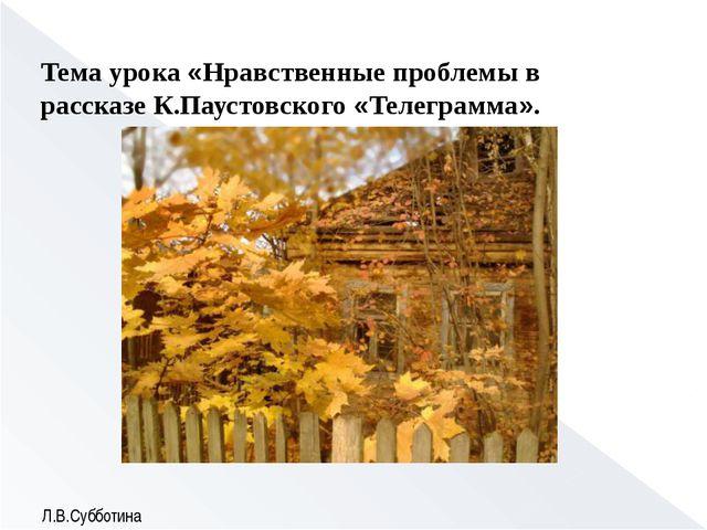 Тема урока «Нравственные проблемы в рассказе К.Паустовского «Телеграмма». Л....