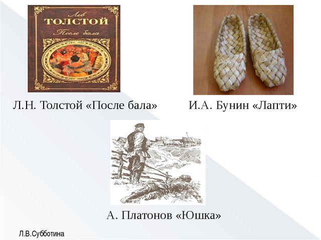 Л.Н. Толстой «После бала» И.А. Бунин «Лапти» А. Платонов «Юшка» Л.В.Субботина