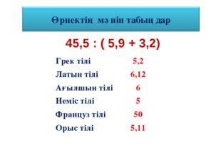 45,5 : ( 5,9 + 3,2) Грек тілі5,2 Латын тілі6,12 Ағылшын тілі6 Неміс тілі