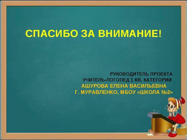 РУКОВОДИТЕЛЬ ПРОЕКТА УЧИТЕЛЬ-ЛОГОПЕД 1 КВ. КАТЕГОРИИ АШУРОВА ЕЛЕНА ВАСИЛЬЕВН...