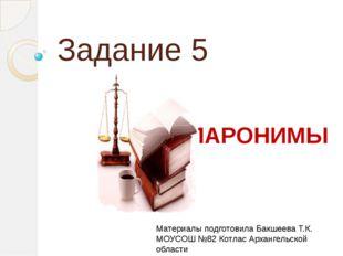 Задание 5 ПАРОНИМЫ Материалы подготовила Бакшеева Т.К. МОУСОШ №82 Котлас Арха