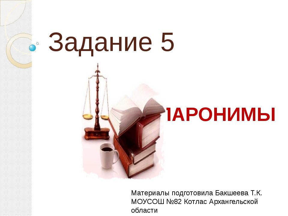 Задание 5 ПАРОНИМЫ Материалы подготовила Бакшеева Т.К. МОУСОШ №82 Котлас Арха...