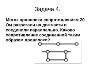 Задача 4. Моток проволоки сопротивлением 20 Ом разрезали на две части и соеди