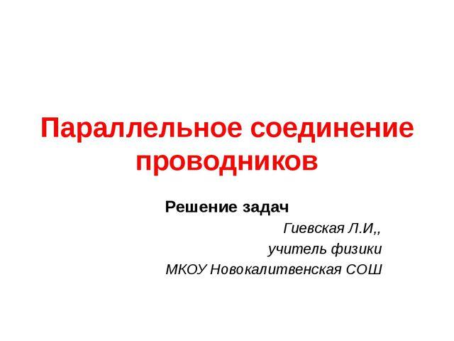 Параллельное соединение проводников Решение задач Гиевская Л.И,, учитель физи...