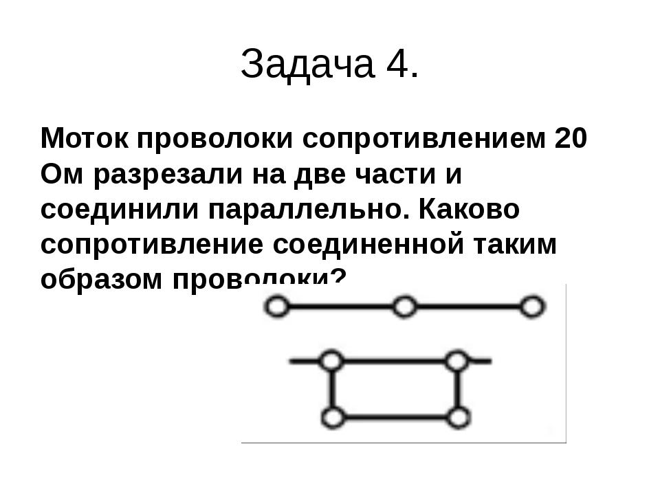 Задача 4. Моток проволоки сопротивлением 20 Ом разрезали на две части и соеди...