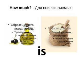 How much? - Для неисчисляемых