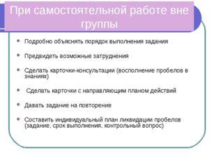 При самостоятельной работе вне группы Подробно объяснять порядок выполнения з