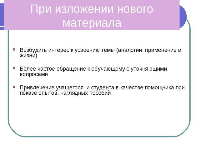 При изложении нового материала Возбудить интерес к усвоению темы (аналогии, п...