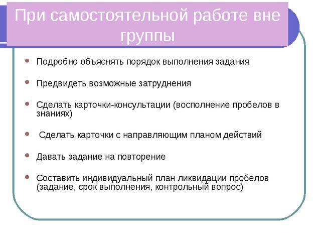 При самостоятельной работе вне группы Подробно объяснять порядок выполнения з...