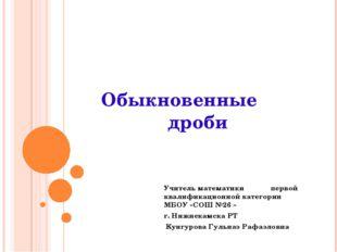 Обыкновенные дроби Учитель математики первой квалификационной категории МБОУ