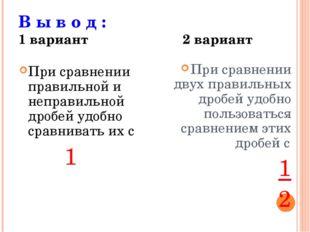 В ы в о д : 1 вариант 2 вариант При сравнении правильной и неправильной дробе
