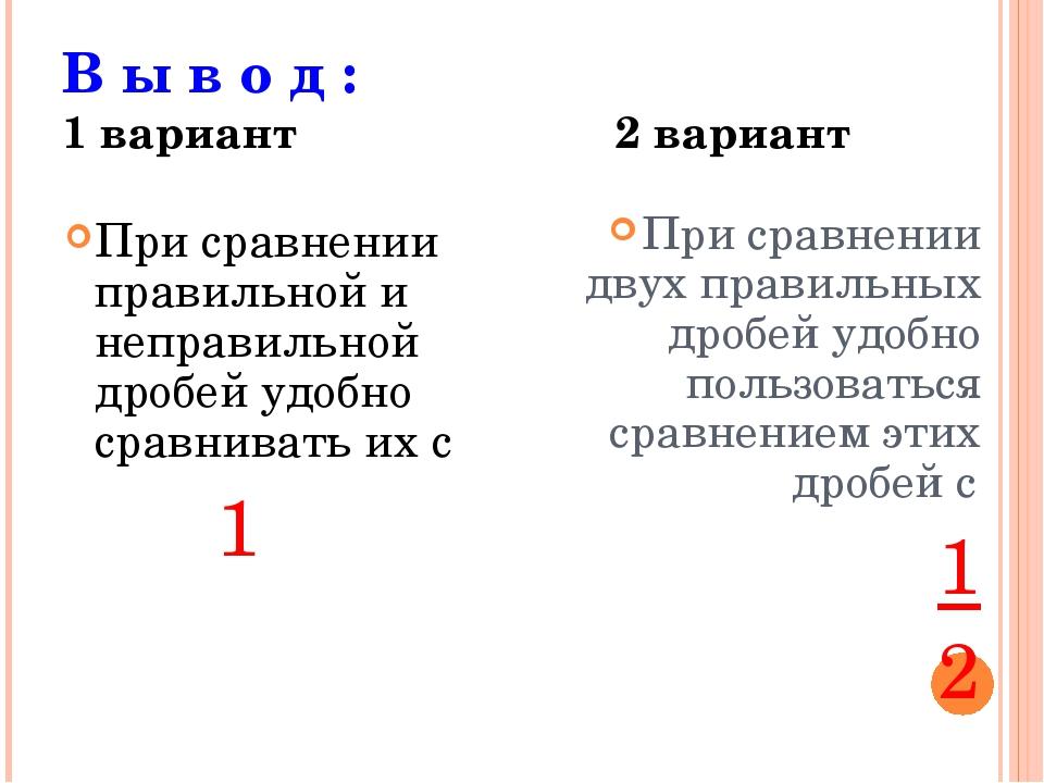 В ы в о д : 1 вариант 2 вариант При сравнении правильной и неправильной дробе...