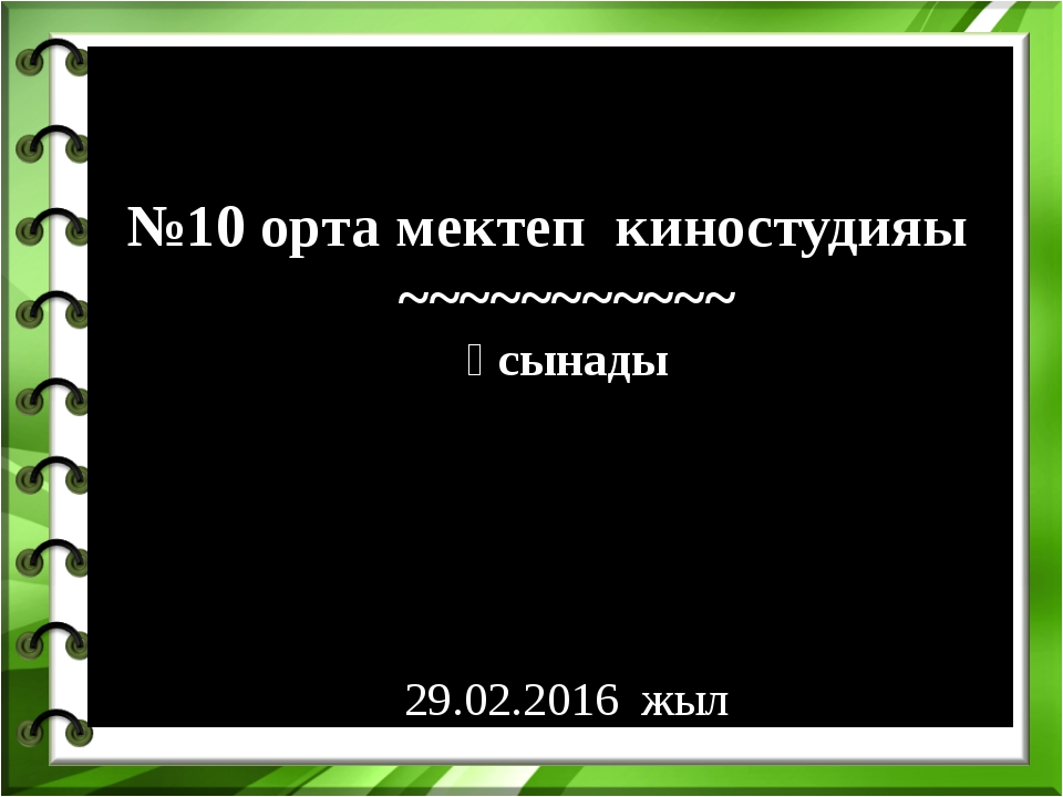 №10 орта мектеп киностудияы ~~~~~~~~~~~ ұсынады 29.02.2016 жыл