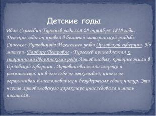 Иван Сергеевич Тургенев родился 28 октября 1818 года. Детские годы он провел