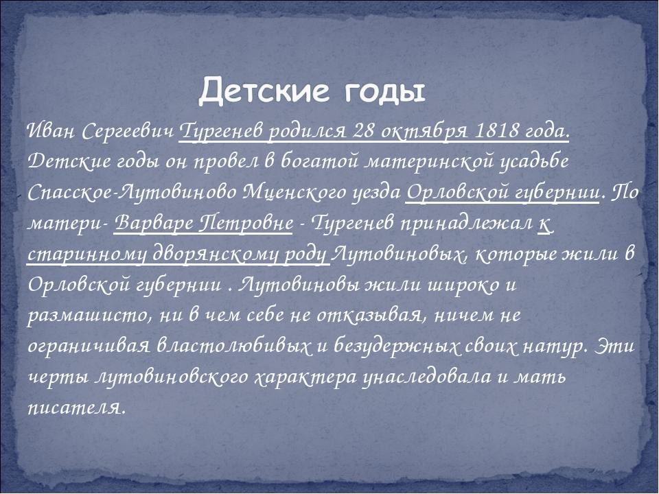 Иван Сергеевич Тургенев родился 28 октября 1818 года. Детские годы он провел...