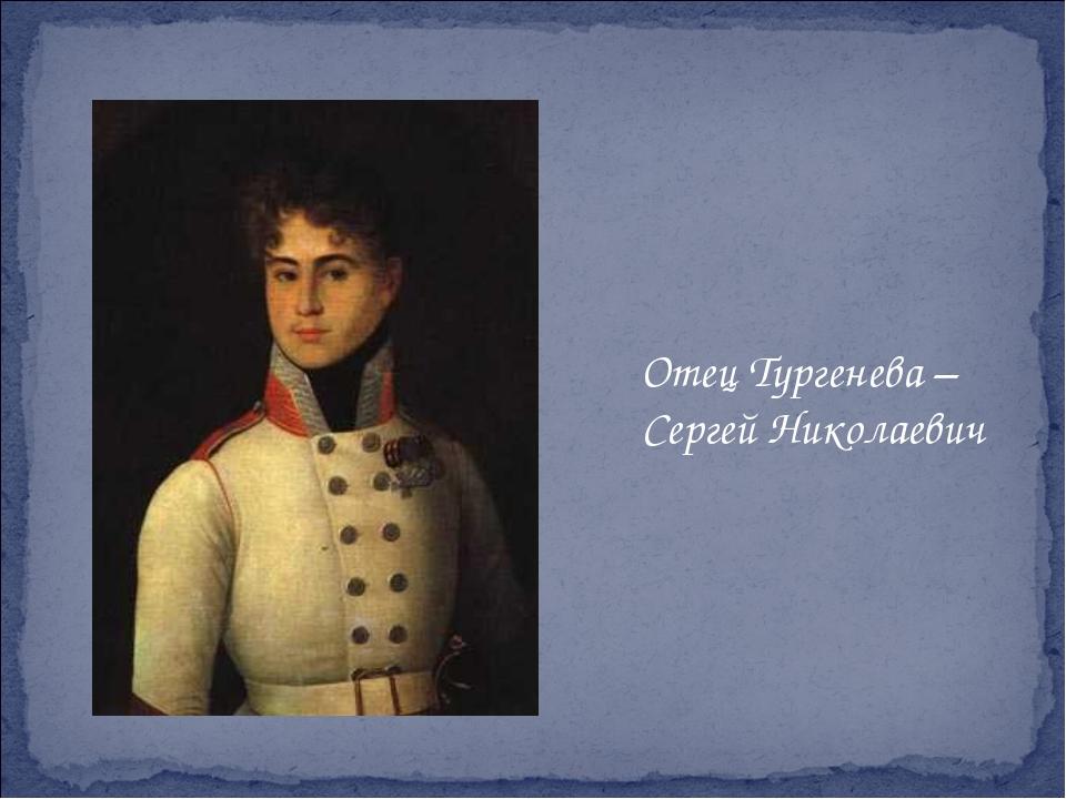 Отец Тургенева – Сергей Николаевич