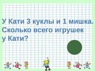 У Кати 3 куклы и 1 мишка. Сколько всего игрушек у Кати?